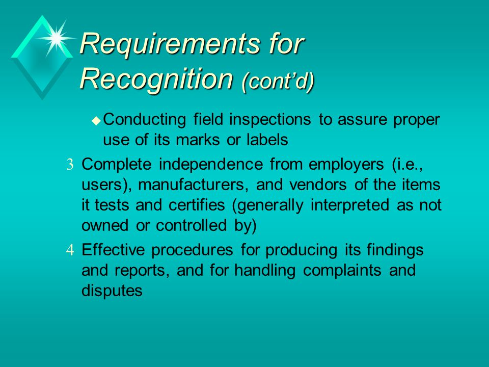 Requirements for Recognition (cont'd) u Conducting field inspections to assure proper use of its marks or labels  Complete independence from employers (i.e., users), manufacturers, and vendors of the items it tests and certifies (generally interpreted as not owned or controlled by)  Effective procedures for producing its findings and reports, and for handling complaints and disputes