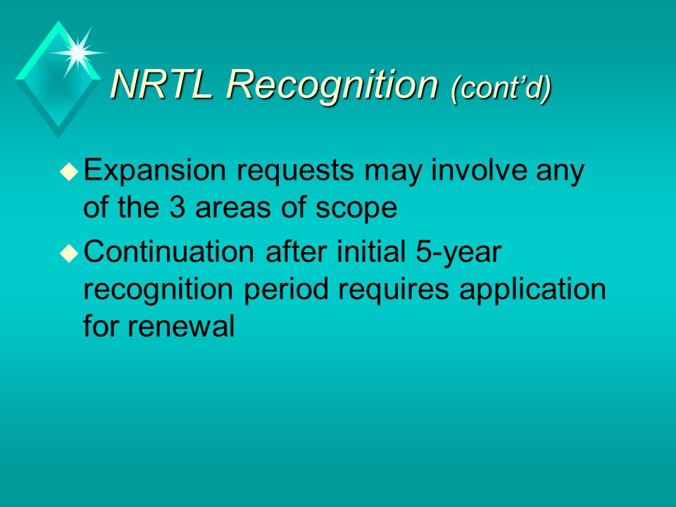 NRTL Recognition (cont'd) u Expansion requests may involve any of the 3 areas of scope u Continuation after initial 5-year recognition period requires application for renewal