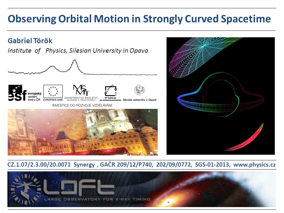 Observing Orbital Motion in Strongly Curved Spacetime Institute of Physics, Silesian University in Opava Gabriel Török CZ.1.07/2.3.00/20.0071 Synergy, GAČR 209/12/P740, 202/09/0772, SGS-01-2013, www.physics.cz