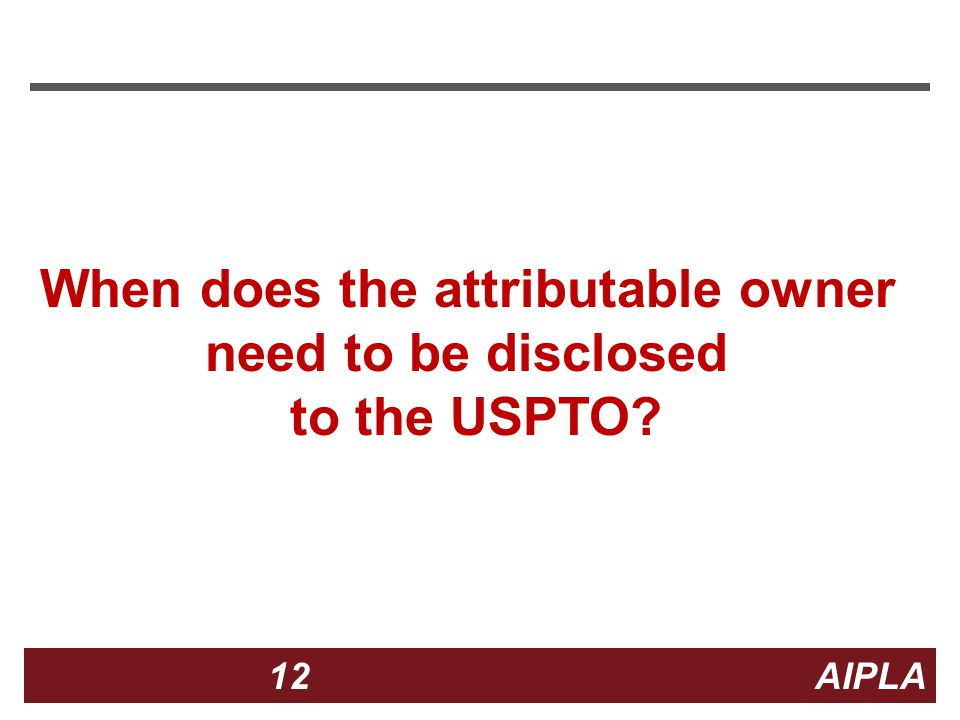12 12 AIPLA Firm Logo When does the attributable owner need to be disclosed to the USPTO?