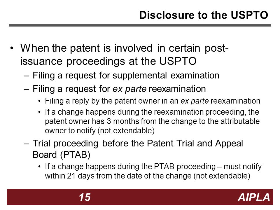15 15 AIPLA Firm Logo Disclosure to the USPTO When the patent is involved in certain post- issuance proceedings at the USPTO –Filing a request for supplemental examination –Filing a request for ex parte reexamination Filing a reply by the patent owner in an ex parte reexamination If a change happens during the reexamination proceeding, the patent owner has 3 months from the change to the attributable owner to notify (not extendable) –Trial proceeding before the Patent Trial and Appeal Board (PTAB) If a change happens during the PTAB proceeding – must notify within 21 days from the date of the change (not extendable)