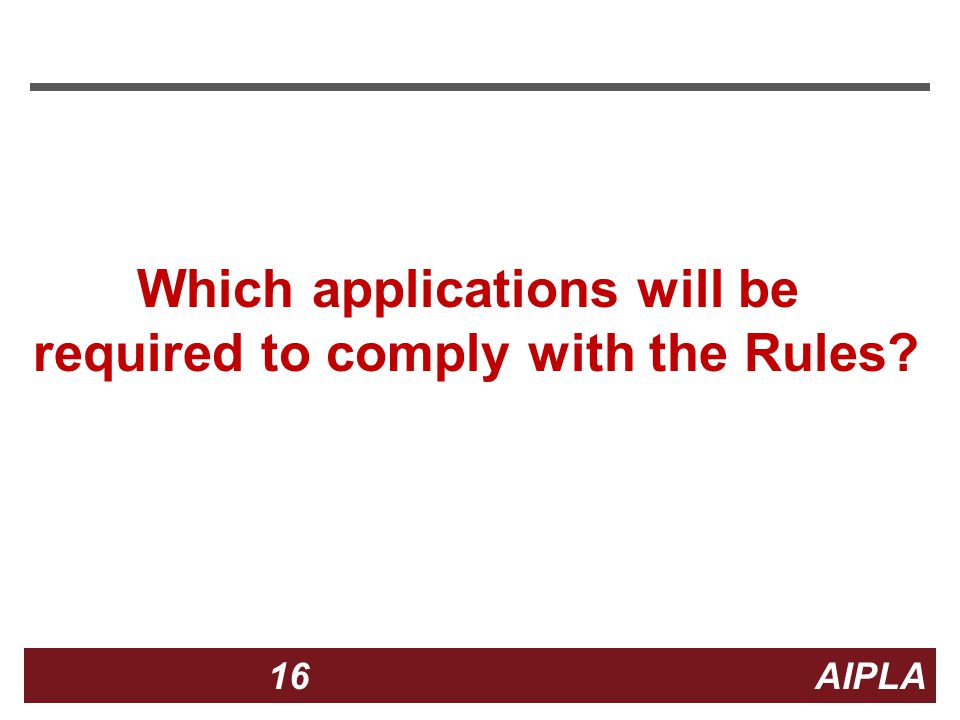 16 16 AIPLA Firm Logo Which applications will be required to comply with the Rules?