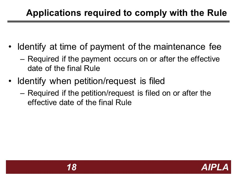 18 18 AIPLA Firm Logo Applications required to comply with the Rule Identify at time of payment of the maintenance fee –Required if the payment occurs on or after the effective date of the final Rule Identify when petition/request is filed –Required if the petition/request is filed on or after the effective date of the final Rule