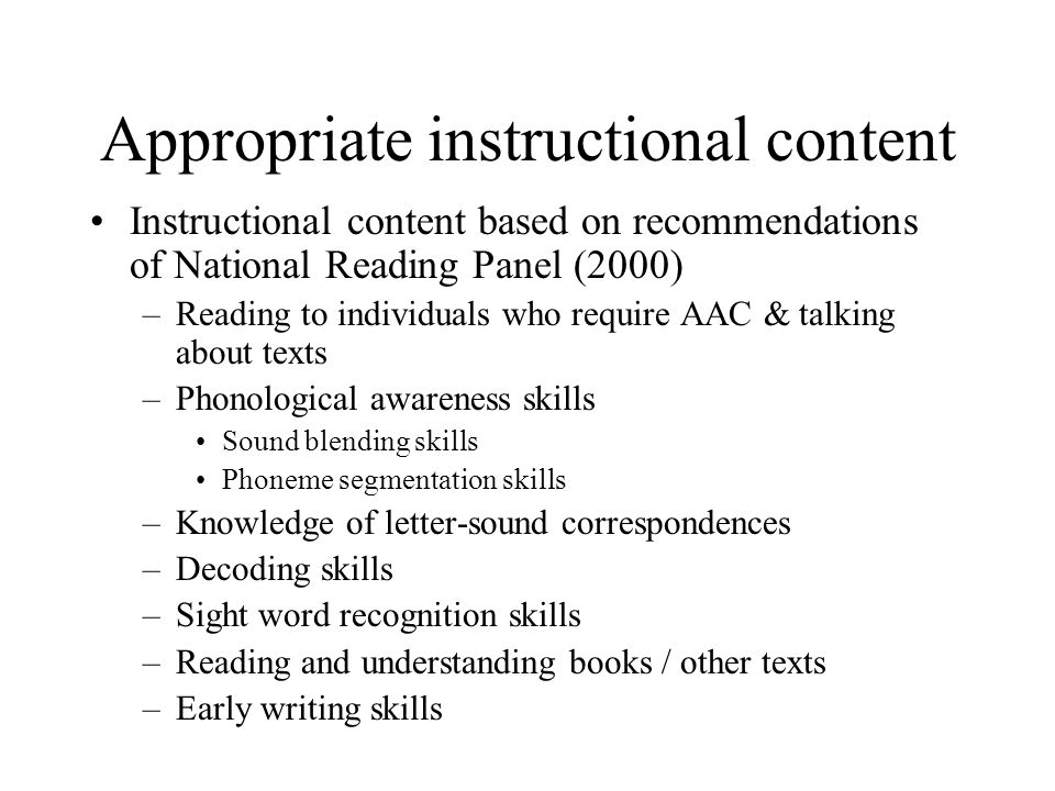 Appropriate instructional content Instructional content based on recommendations of National Reading Panel (2000) –Reading to individuals who require AAC & talking about texts –Phonological awareness skills Sound blending skills Phoneme segmentation skills –Knowledge of letter-sound correspondences –Decoding skills –Sight word recognition skills –Reading and understanding books / other texts –Early writing skills