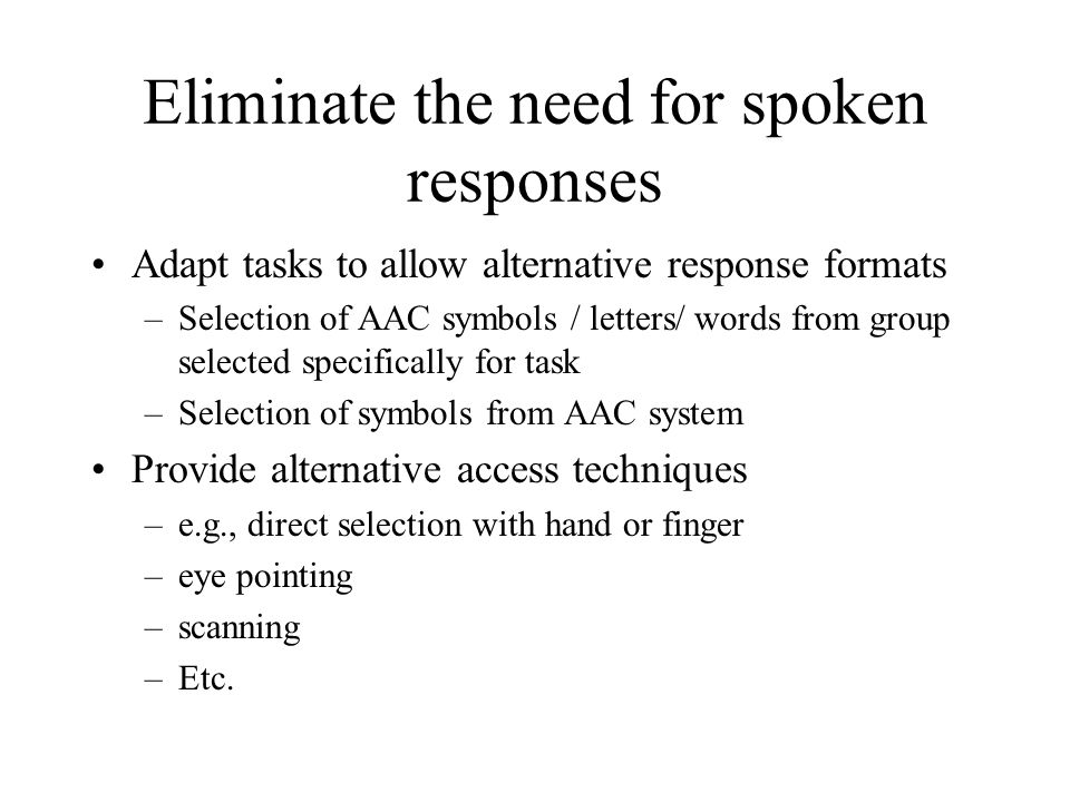 Eliminate the need for spoken responses Adapt tasks to allow alternative response formats –Selection of AAC symbols / letters/ words from group select