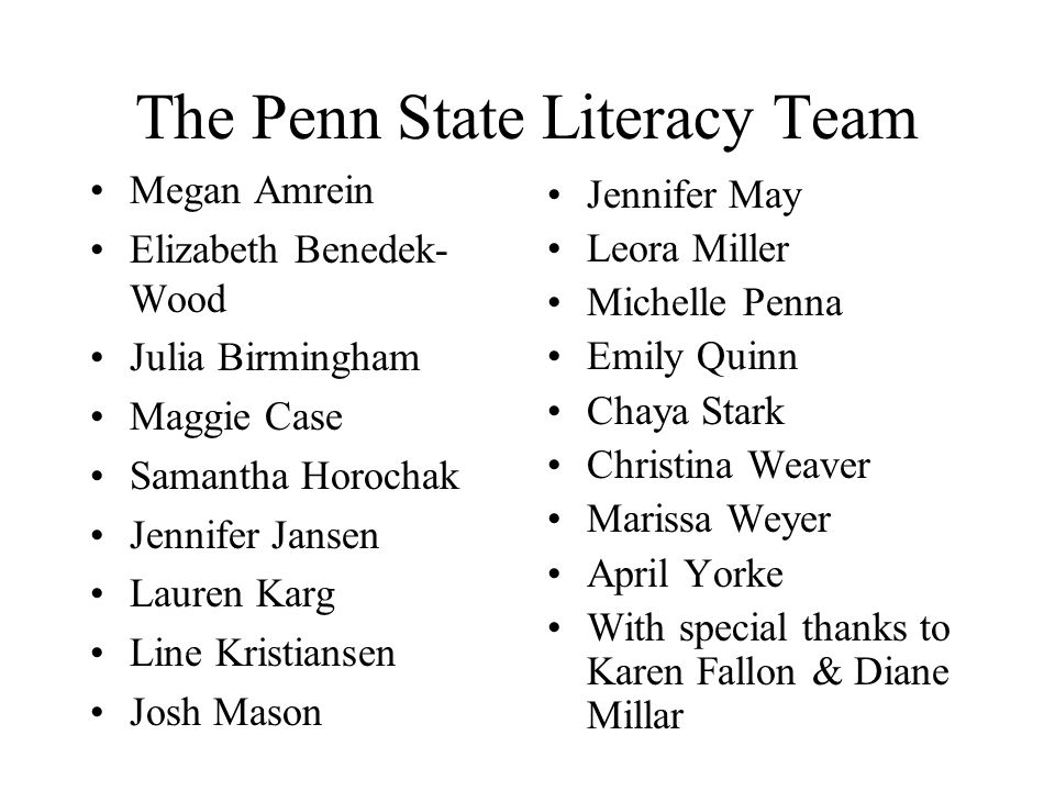 The Penn State Literacy Team Megan Amrein Elizabeth Benedek- Wood Julia Birmingham Maggie Case Samantha Horochak Jennifer Jansen Lauren Karg Line Kristiansen Josh Mason Jennifer May Leora Miller Michelle Penna Emily Quinn Chaya Stark Christina Weaver Marissa Weyer April Yorke With special thanks to Karen Fallon & Diane Millar