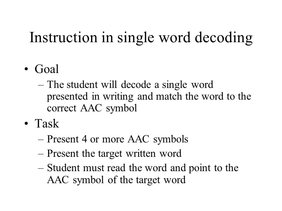 Instruction in single word decoding Goal –The student will decode a single word presented in writing and match the word to the correct AAC symbol Task –Present 4 or more AAC symbols –Present the target written word –Student must read the word and point to the AAC symbol of the target word