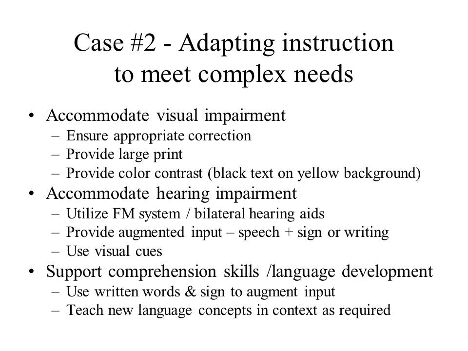 Case #2 - Adapting instruction to meet complex needs Accommodate visual impairment –Ensure appropriate correction –Provide large print –Provide color contrast (black text on yellow background) Accommodate hearing impairment –Utilize FM system / bilateral hearing aids –Provide augmented input – speech + sign or writing –Use visual cues Support comprehension skills /language development –Use written words & sign to augment input –Teach new language concepts in context as required