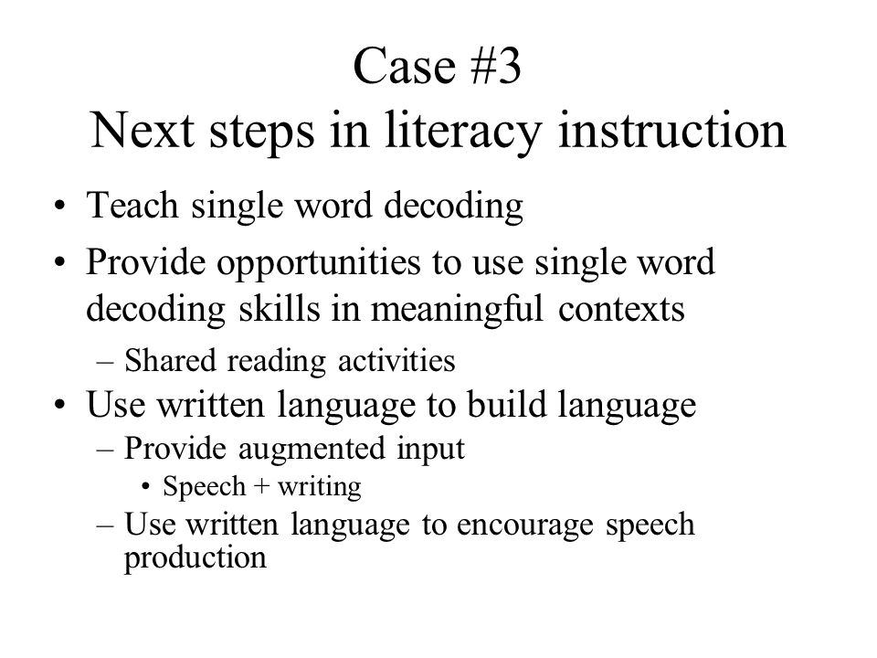 Case #3 Next steps in literacy instruction Teach single word decoding Provide opportunities to use single word decoding skills in meaningful contexts –Shared reading activities Use written language to build language –Provide augmented input Speech + writing –Use written language to encourage speech production
