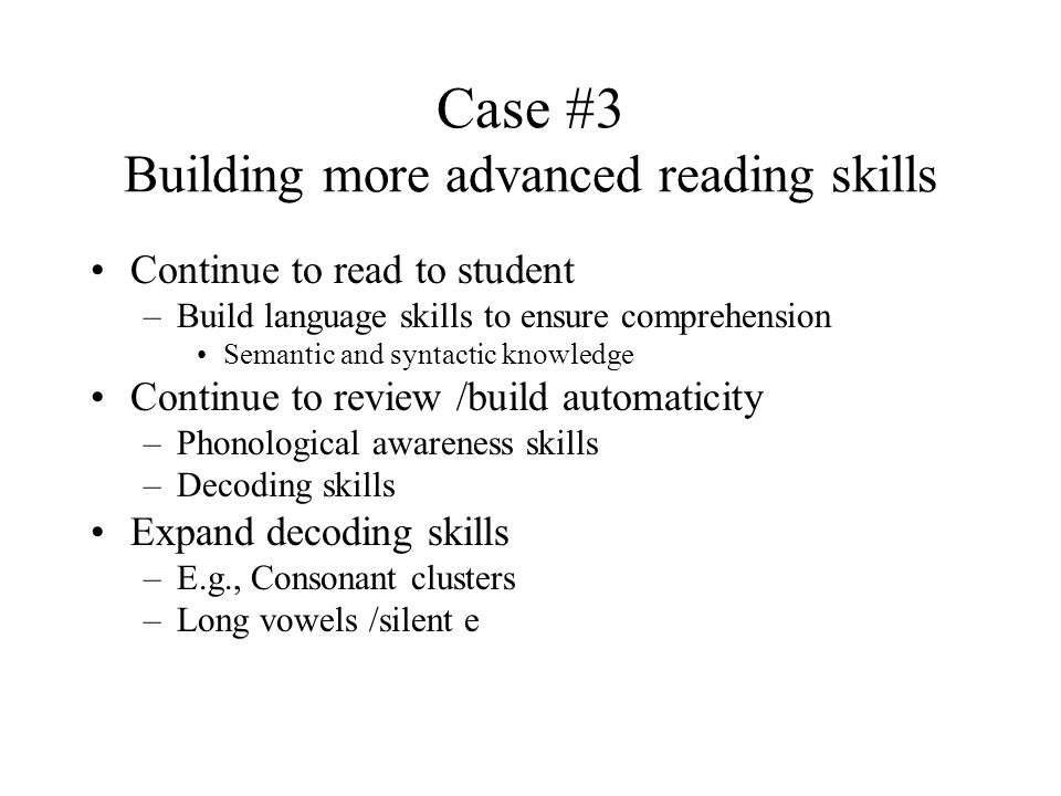 Case #3 Building more advanced reading skills Continue to read to student –Build language skills to ensure comprehension Semantic and syntactic knowledge Continue to review /build automaticity –Phonological awareness skills –Decoding skills Expand decoding skills –E.g., Consonant clusters –Long vowels /silent e