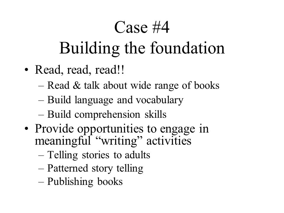 Case #4 Building the foundation Read, read, read!.