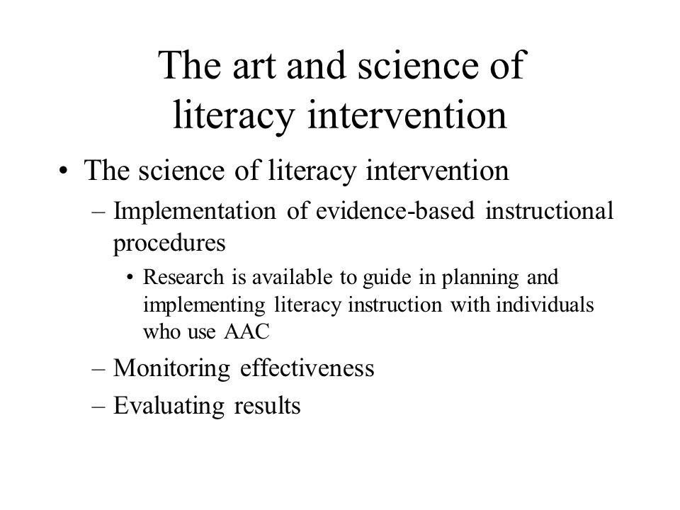 The art and science of literacy intervention The science of literacy intervention –Implementation of evidence-based instructional procedures Research is available to guide in planning and implementing literacy instruction with individuals who use AAC –Monitoring effectiveness –Evaluating results