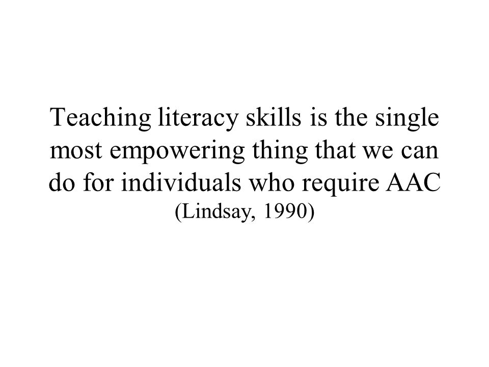 Teaching literacy skills is the single most empowering thing that we can do for individuals who require AAC (Lindsay, 1990)