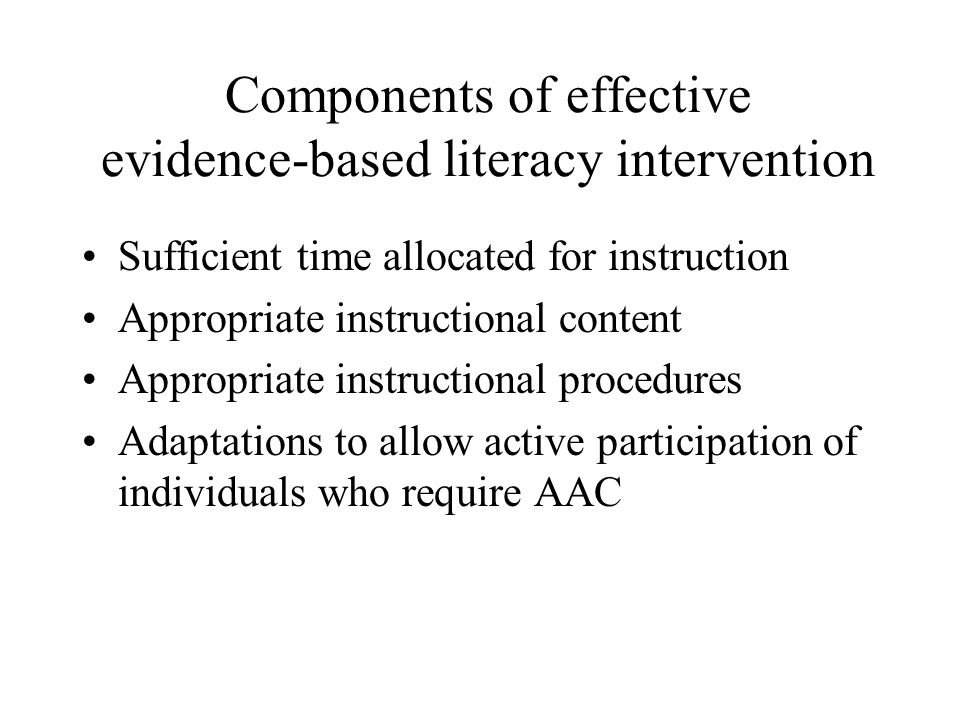 Components of effective evidence-based literacy intervention Sufficient time allocated for instruction Appropriate instructional content Appropriate instructional procedures Adaptations to allow active participation of individuals who require AAC