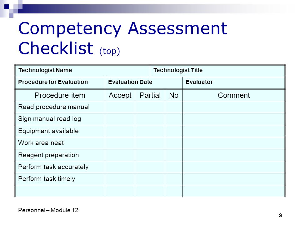 Personnel – Module 12 3 Competency Assessment Checklist (top) Technologist NameTechnologist Title Procedure for EvaluationEvaluation DateEvaluator Procedure itemAcceptPartialNoComment Read procedure manual Sign manual read log Equipment available Work area neat Reagent preparation Perform task accurately Perform task timely
