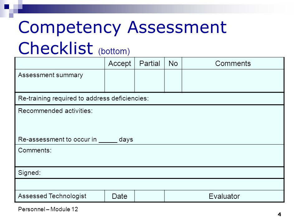 Personnel – Module 12 4 Competency Assessment Checklist (bottom) AcceptPartialNoComments Assessment summary Re-training required to address deficiencies: Recommended activities: Re-assessment to occur in _____ days Comments: Signed: Assessed Technologist DateEvaluator