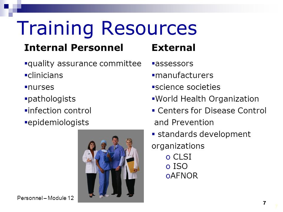 Personnel – Module 12 7 7 Training Resources Internal Personnel  quality assurance committee  clinicians  nurses  pathologists  infection control  epidemiologists External  assessors  manufacturers  science societies  World Health Organization  Centers for Disease Control and Prevention  standards development organizations o CLSI o ISO oAFNOR