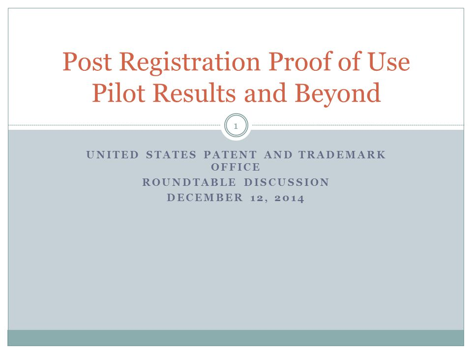 UNITED STATES PATENT AND TRADEMARK OFFICE ROUNDTABLE DISCUSSION DECEMBER 12, 2014 Post Registration Proof of Use Pilot Results and Beyond 1