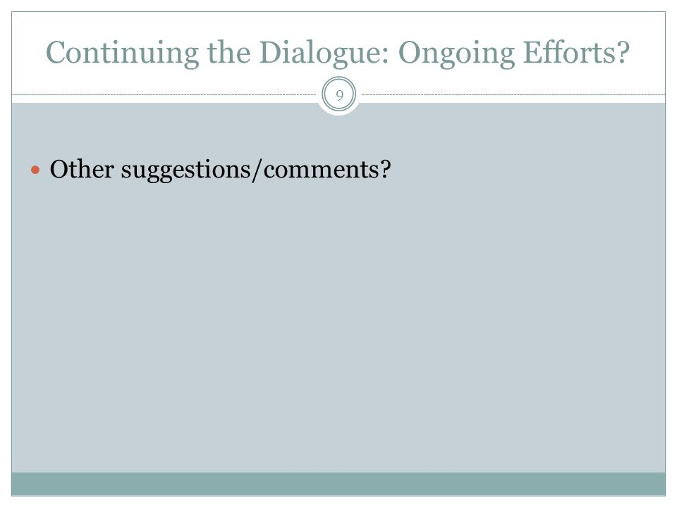 Continuing the Dialogue: Ongoing Efforts? Other suggestions/comments? 9