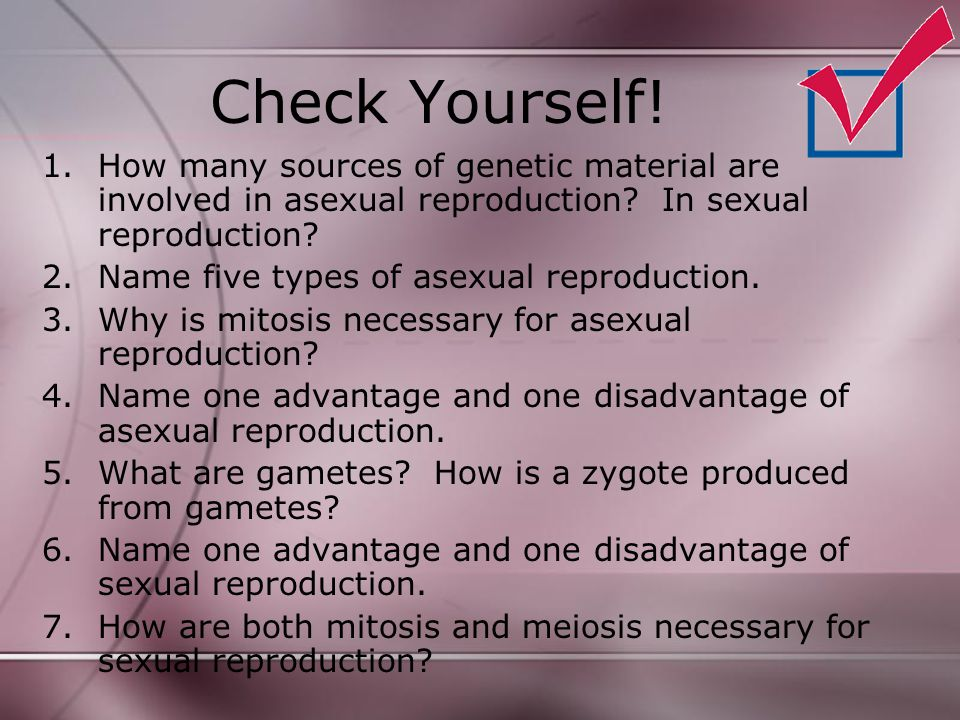 Check Yourself! 1.How many sources of genetic material are involved in asexual reproduction? In sexual reproduction? 2.Name five types of asexual repr