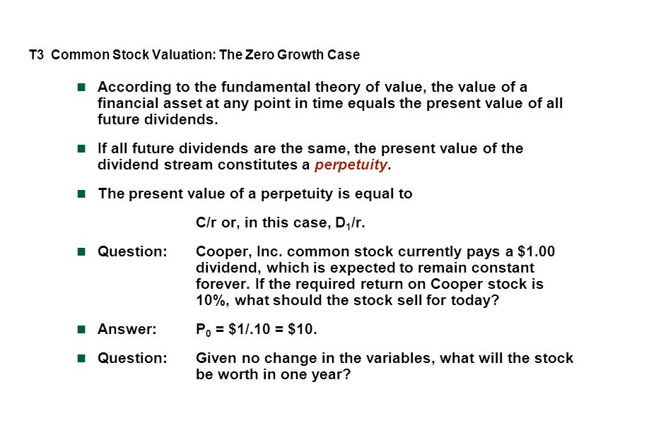 T3 Common Stock Valuation: The Zero Growth Case According to the fundamental theory of value, the value of a financial asset at any point in time equals the present value of all future dividends.