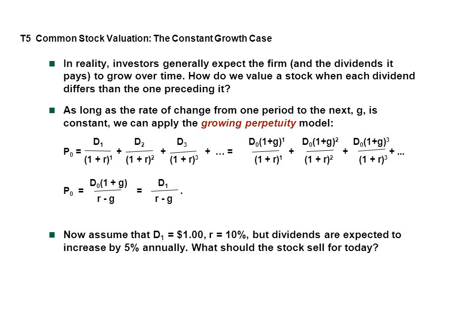 T5 Common Stock Valuation: The Constant Growth Case In reality, investors generally expect the firm (and the dividends it pays) to grow over time.