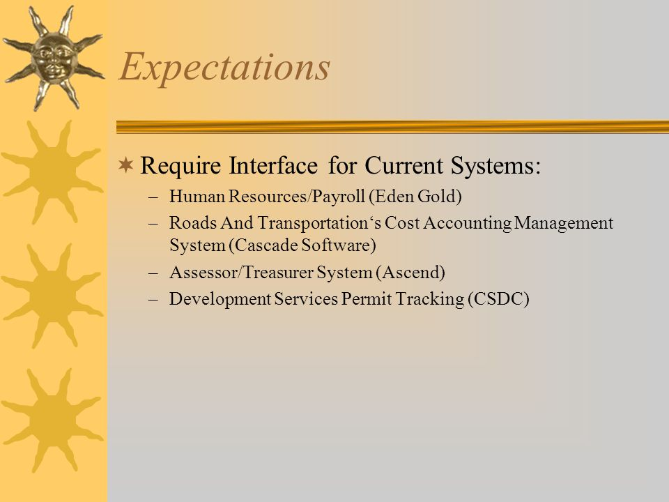 Expectations  Require Interface for Current Systems: –Human Resources/Payroll (Eden Gold) –Roads And Transportation's Cost Accounting Management System (Cascade Software) –Assessor/Treasurer System (Ascend) –Development Services Permit Tracking (CSDC)