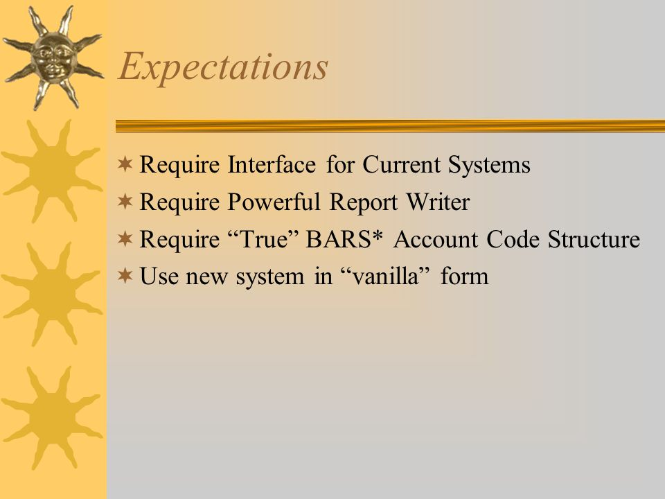 "Expectations  Require Interface for Current Systems  Require Powerful Report Writer  Require ""True"" BARS* Account Code Structure  Use new system i"