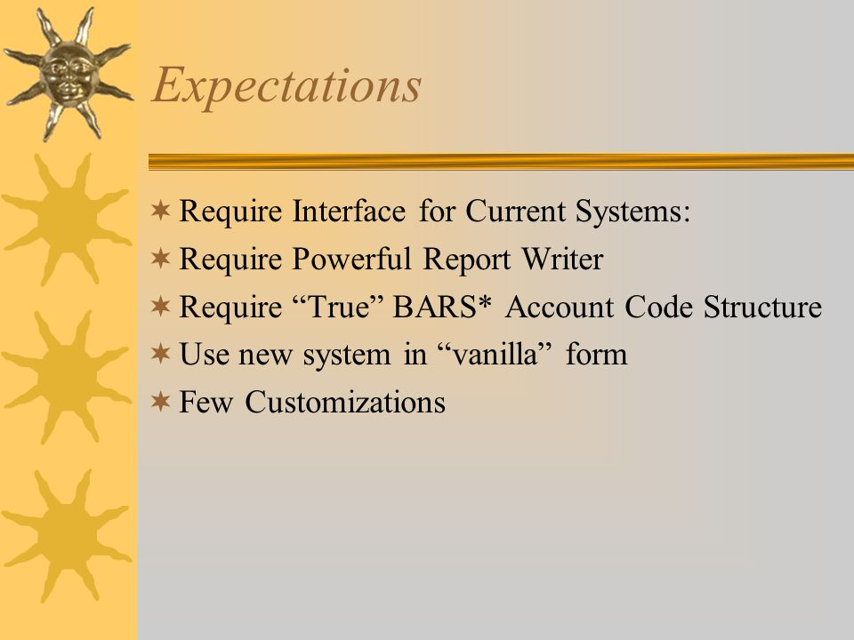 "Expectations  Require Interface for Current Systems:  Require Powerful Report Writer  Require ""True"" BARS* Account Code Structure  Use new system"