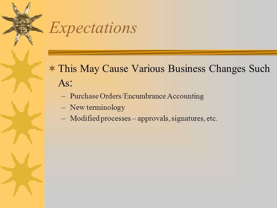 Expectations  This May Cause Various Business Changes Such As : –Purchase Orders/Encumbrance Accounting –New terminology –Modified processes – approvals, signatures, etc.