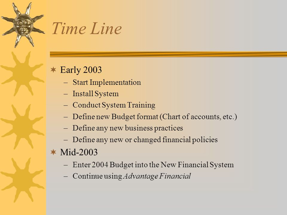 Time Line  Early 2003 –Start Implementation –Install System –Conduct System Training –Define new Budget format (Chart of accounts, etc.) –Define any