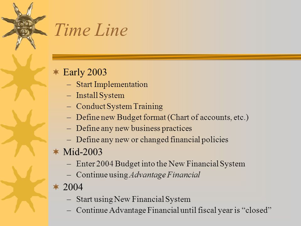 Time Line  Early 2003 –Start Implementation –Install System –Conduct System Training –Define new Budget format (Chart of accounts, etc.) –Define any new business practices –Define any new or changed financial policies  Mid-2003 –Enter 2004 Budget into the New Financial System –Continue using Advantage Financial  2004 –Start using New Financial System –Continue Advantage Financial until fiscal year is closed