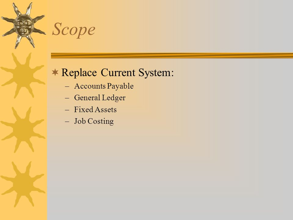 Scope  Replace Current System: –Accounts Payable –General Ledger –Fixed Assets –Job Costing  Add: –Purchasing –Accounts Receivable –Grant/Project Accounting –Treasury Management