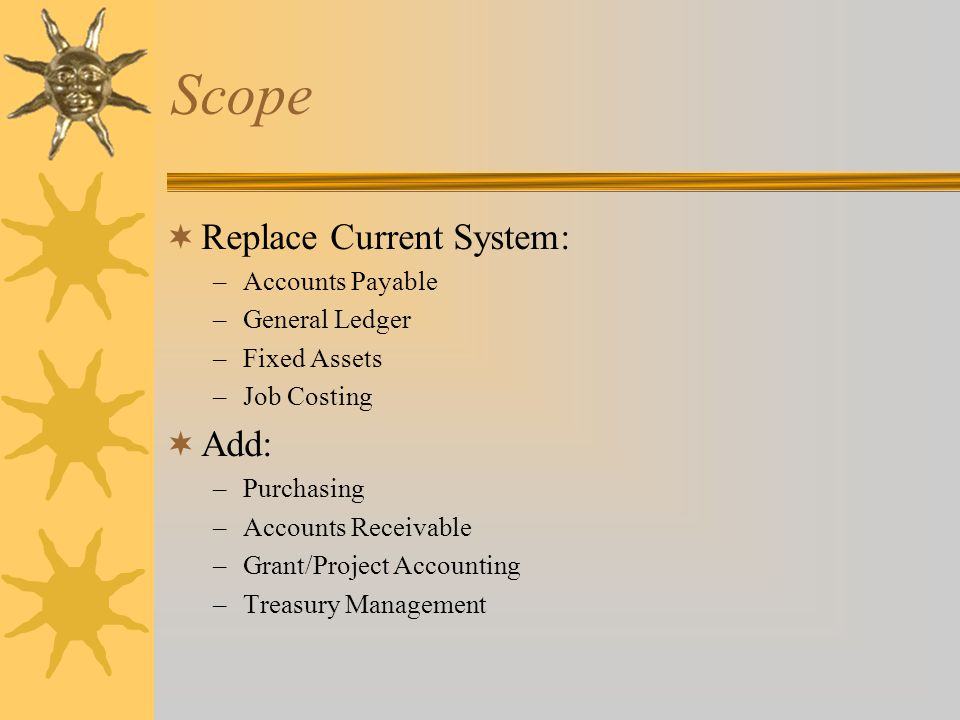 Scope  Replace Current System: –Accounts Payable –General Ledger –Fixed Assets –Job Costing  Add: –Purchasing –Accounts Receivable –Grant/Project Accounting –Treasury Management