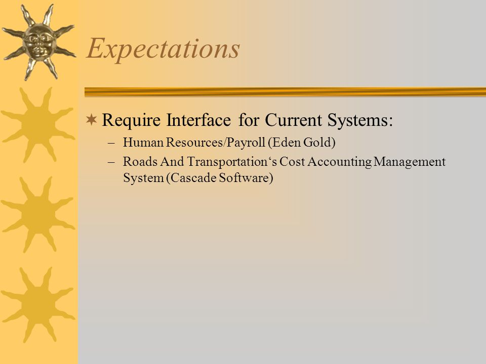 Expectations  Require Interface for Current Systems: –Human Resources/Payroll (Eden Gold) –Roads And Transportation's Cost Accounting Management System (Cascade Software) –Assessor/Treasurer System (Ascend)
