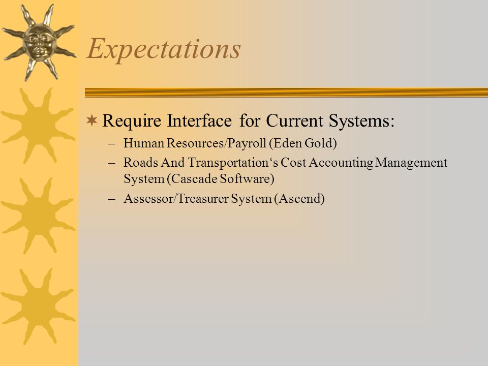 Expectations  Require Interface for Current Systems: –Human Resources/Payroll (Eden Gold) –Roads And Transportation's Cost Accounting Management System (Cascade Software) –Assessor/Treasurer System (Ascend) –Development Services Permit Tracking (CSDC)