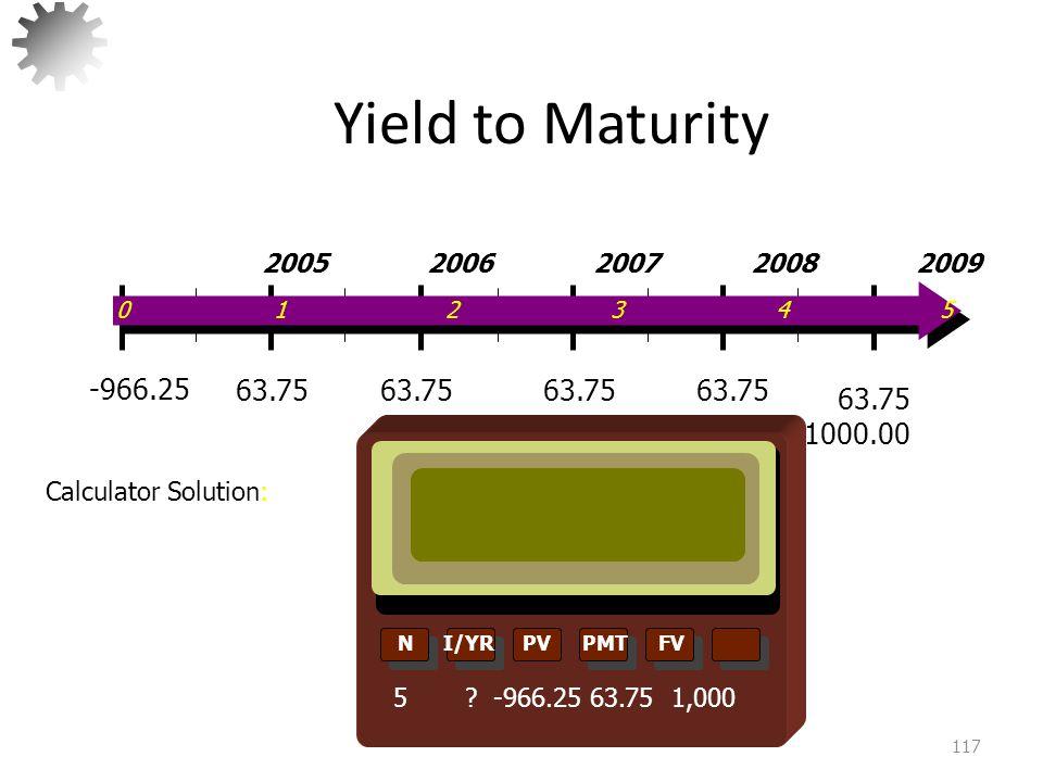 Yield to Maturity 118  If YTM > Coupon Rate bond Sells at a DISCOUNT  If YTM < Coupon Rate bond Sells at a PREMIUM -966.25 0 1 2 3 4 5 2005 2006 2007 2008 2009 63.75 1000.00
