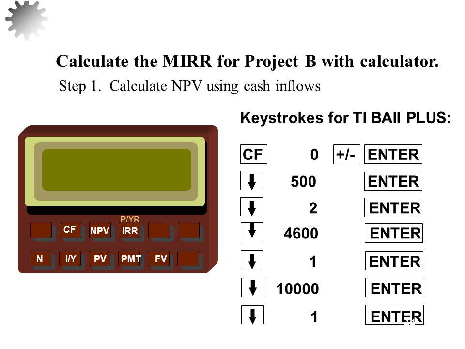 NPVIRR P/YR CF N I/Y PV PMT FV Calculate the MIRR for Project B with calculator.