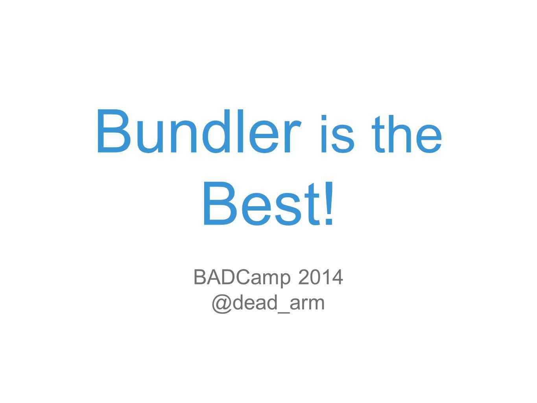 Bundler is the Best! BADCamp 2014 @dead_arm