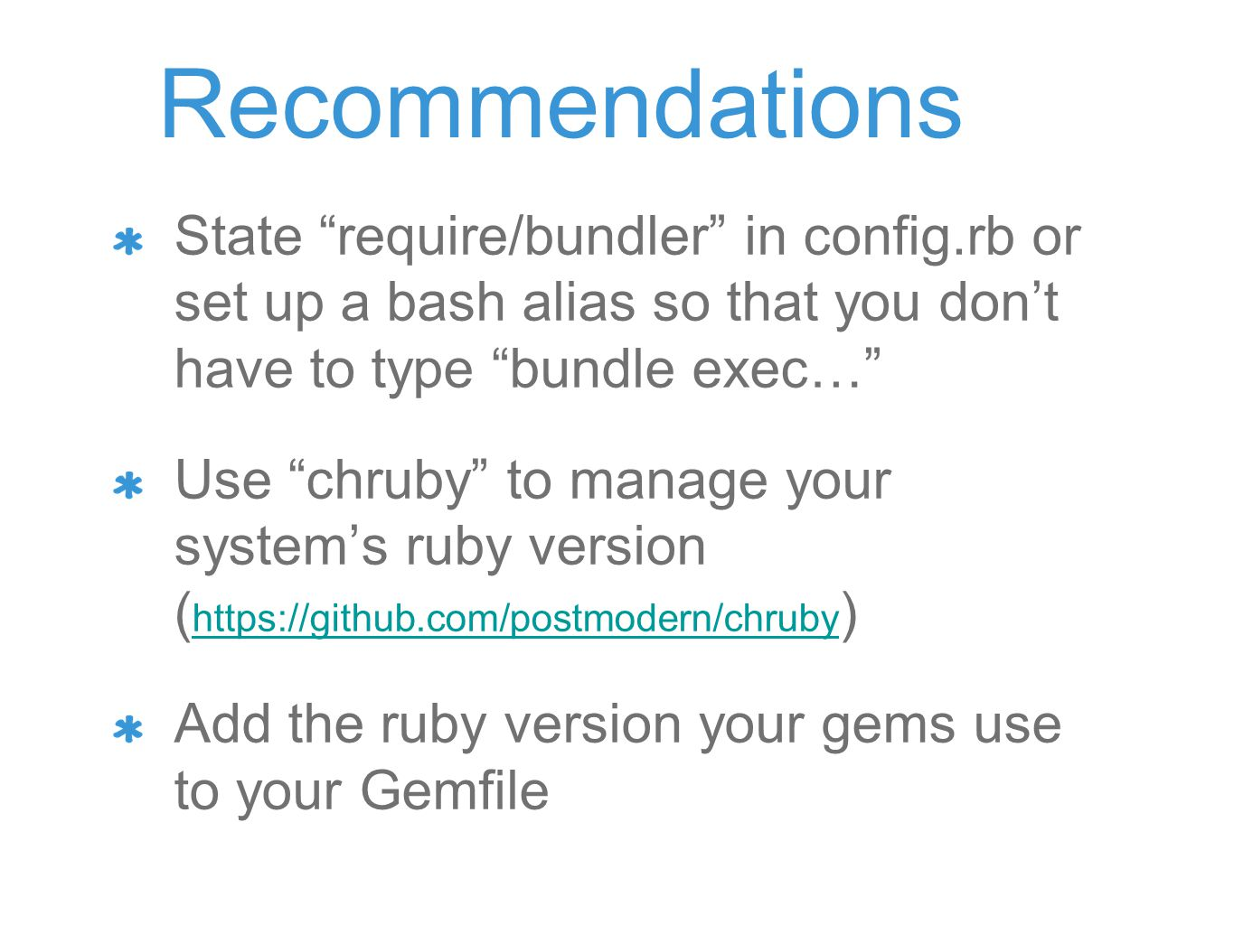 Recommendations State require/bundler in config.rb or set up a bash alias so that you don't have to type bundle exec… Use chruby to manage your system's ruby version ( https://github.com/postmodern/chruby ) https://github.com/postmodern/chruby Add the ruby version your gems use to your Gemfile