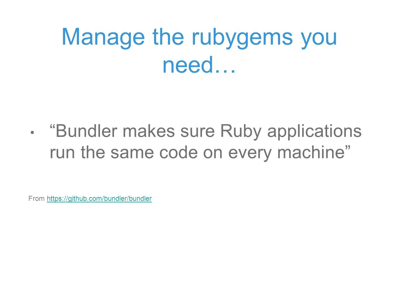 Manage the rubygems you need… Bundler makes sure Ruby applications run the same code on every machine From https://github.com/bundler/bundlerhttps://github.com/bundler/bundler