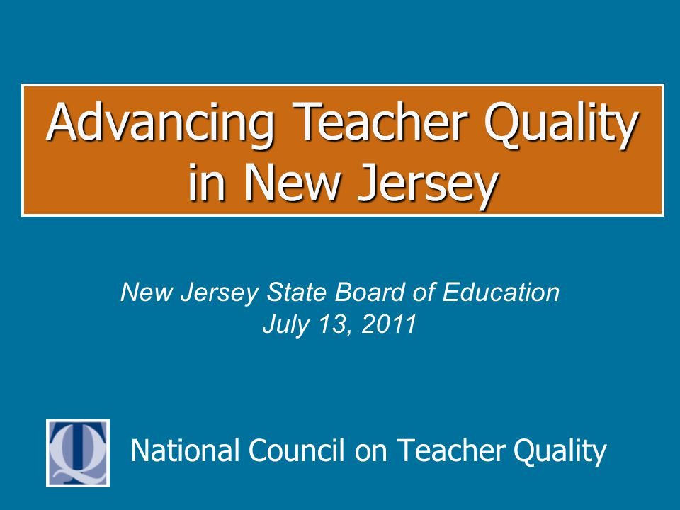 National Council on Teacher Quality Advancing Teacher Quality in New Jersey New Jersey State Board of Education July 13, 2011