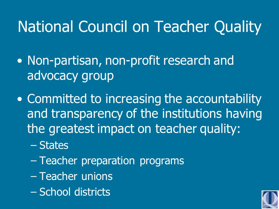 Non-partisan, non-profit research and advocacy group Committed to increasing the accountability and transparency of the institutions having the greatest impact on teacher quality: –States –Teacher preparation programs –Teacher unions –School districts National Council on Teacher Quality