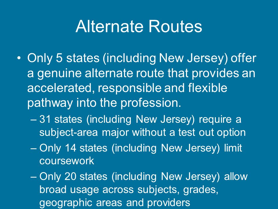 Alternate Routes Only 5 states (including New Jersey) offer a genuine alternate route that provides an accelerated, responsible and flexible pathway into the profession.