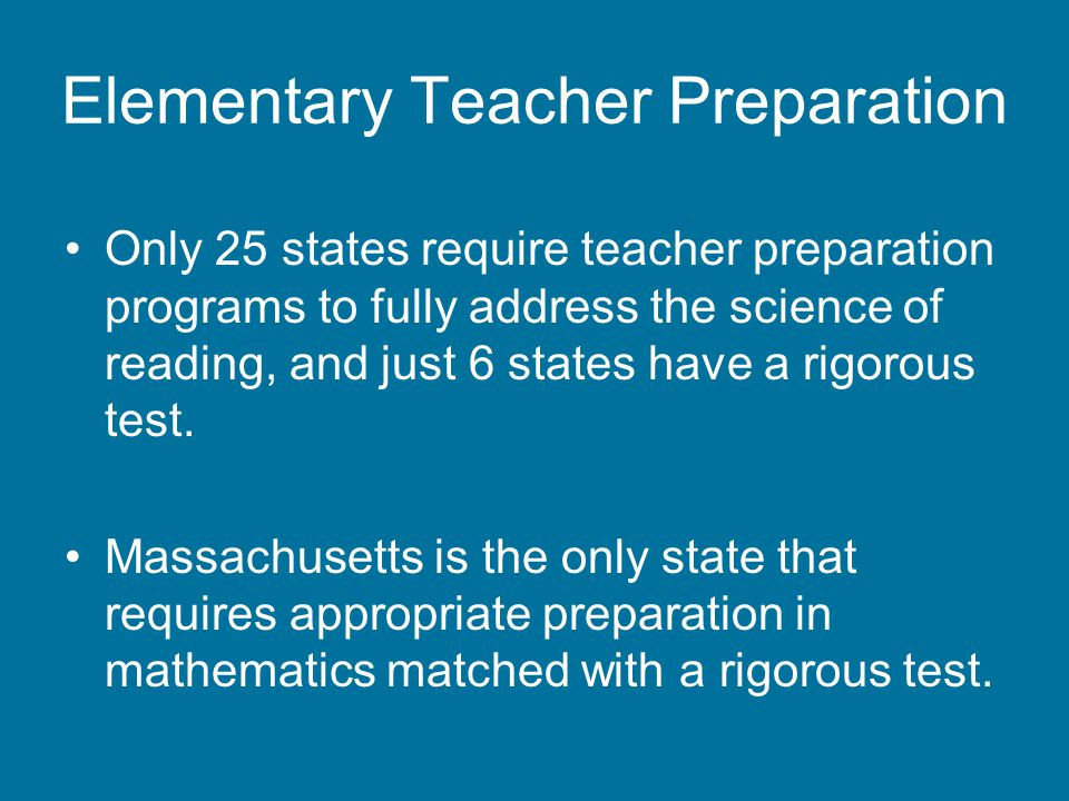 Elementary Teacher Preparation Only 25 states require teacher preparation programs to fully address the science of reading, and just 6 states have a rigorous test.