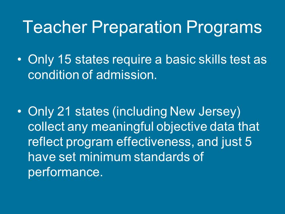 Teacher Preparation Programs Only 15 states require a basic skills test as condition of admission.