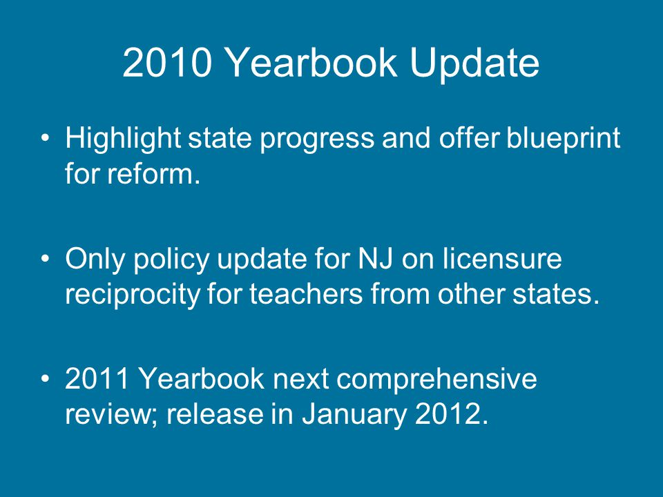 Noteworthy Changes 2009 to 2010 PolicyNumber of States-2009 Number of States-2010 Requires value-added data in teacher evaluation 312 Requires evidence of student learning to be the preponderant criterion in teacher evaluation 410 Requires annual evaluations of all nonprobationary teachers 1521 Requires tenure decisions to be based on some evidence of teacher effectiveness 48 Requires evidence of teacher effectiveness to be a factor in license renewal 13