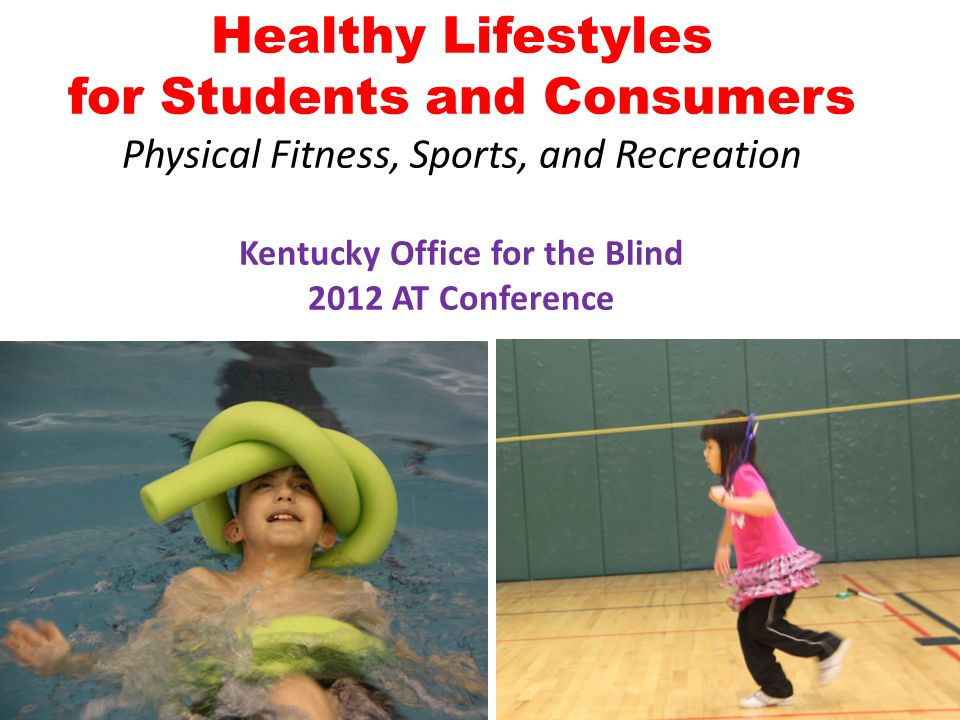 Healthy Lifestyles for Students and Consumers Physical Fitness, Sports, and Recreation Kentucky Office for the Blind 2012 AT Conference 1
