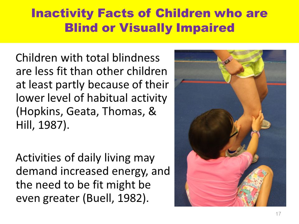 Inactivity Facts of Children who are Blind or Visually Impaired Children with total blindness are less fit than other children at least partly because