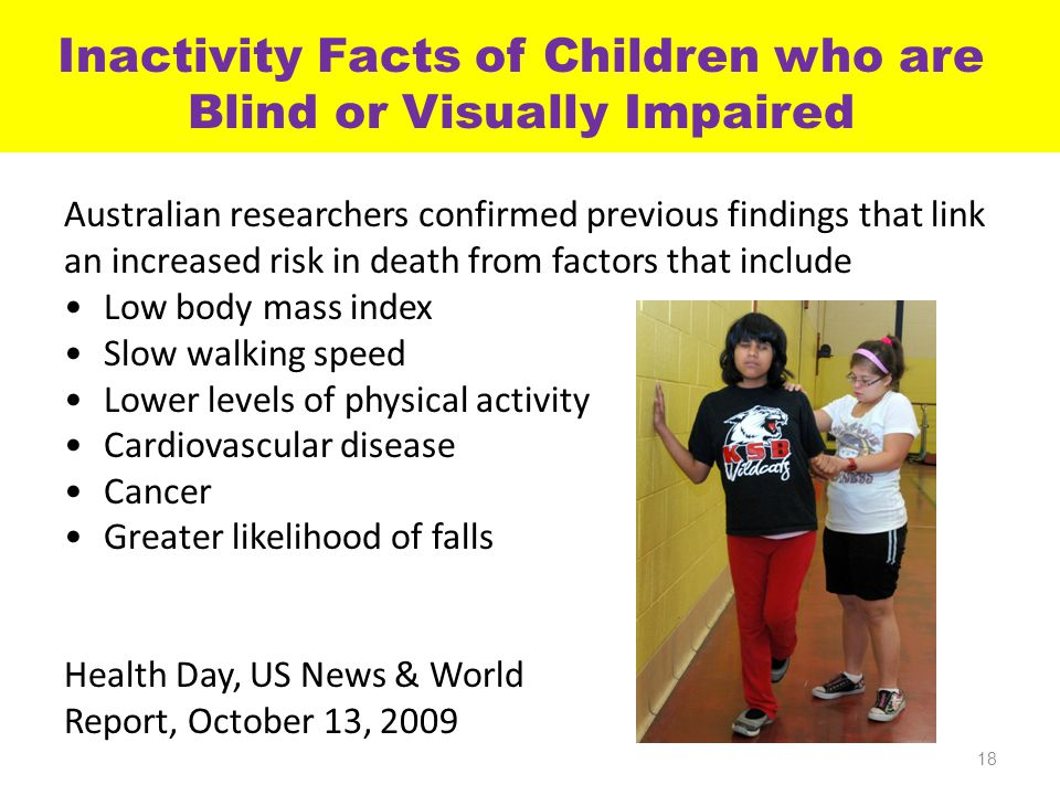 Inactivity Facts of Children who are Blind or Visually Impaired Australian researchers confirmed previous findings that link an increased risk in death from factors that include Low body mass index Slow walking speed Lower levels of physical activity Cardiovascular disease Cancer Greater likelihood of falls Health Day, US News & World Report, October 13, 2009 18